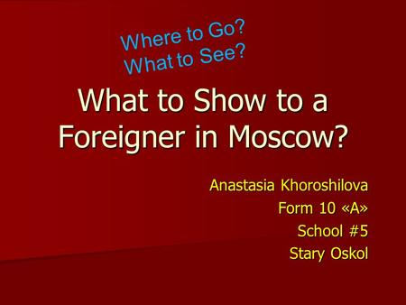 What to Show to a Foreigner in Moscow? Anastasia Khoroshilova Form 10 «А» School #5 Stary Oskol Where to Go? What to See?