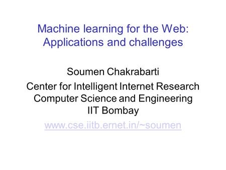 Machine learning for the Web: Applications and challenges Soumen Chakrabarti Center for Intelligent Internet Research Computer Science and Engineering.