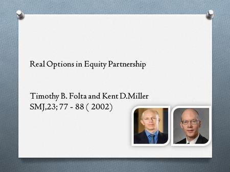 Real Options in Equity Partnership Timothy B. Folta and Kent D.Miller SMJ,23; 77 - 88 ( 2002)