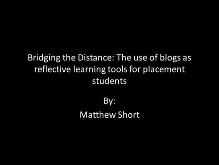 Bridging the Distance: The use of blogs as reflective learning tools for placement students By: Matthew Short.