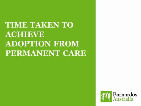 TIME TAKEN TO ACHIEVE ADOPTION FROM PERMANENT CARE.