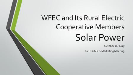 WFEC and Its Rural Electric Cooperative Members Solar Power October 16, 2015 Fall PR-MR & Marketing Meeting.
