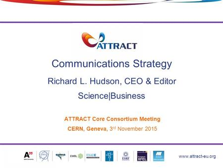 Communications Strategy 1 www.attract-eu.org ATTRACT Core Consortium Meeting CERN, Geneva, 3 rd November 2015 Science|Business Richard L. Hudson, CEO &