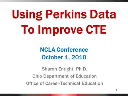 Using Perkins Data To Improve CTE Sharon Enright, Ph.D. Ohio Department of Education Office of Career-Technical Education 1 NCLA Conference October 1,
