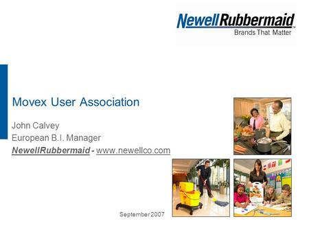 September 2007 Movex User Association John Calvey European B.I. Manager NewellRubbermaid - www.newellco.comwww.newellco.com.