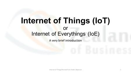 Internet of Things (IoT) or Internet of Everythings (IoE) A very brief introduction Internet of Things/Revised from Anders Bøjesson1.