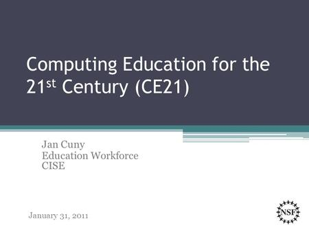 Computing Education for the 21 st Century (CE21) Jan Cuny Education Workforce CISE January 31, 2011.