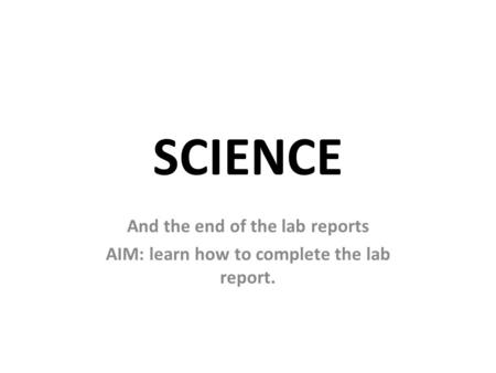 SCIENCE And the end of the lab reports AIM: learn how to complete the lab report.