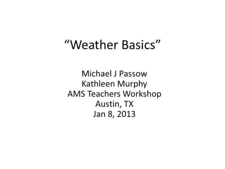 """Weather Basics"" Michael J Passow Kathleen Murphy AMS Teachers Workshop Austin, TX Jan 8, 2013."