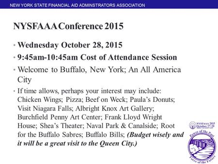 NYSFAAA Conference 2015 Wednesday October 28, 2015 9:45am-10:45am Cost of Attendance Session Welcome to Buffalo, New York; An All America City If time.