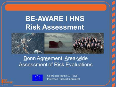 BE-AWARE I HNS Risk Assessment Bonn Agreement: Area-wide Assessment of Risk Evaluations Co-financed by the EU – Civil Protection Financial Instrument.