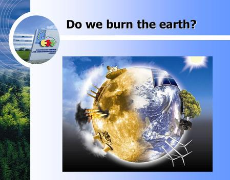 Do we burn the earth?. Self-sufficient city of Güssing Werner Rauscher Brussels, the 7th of March, 2007.