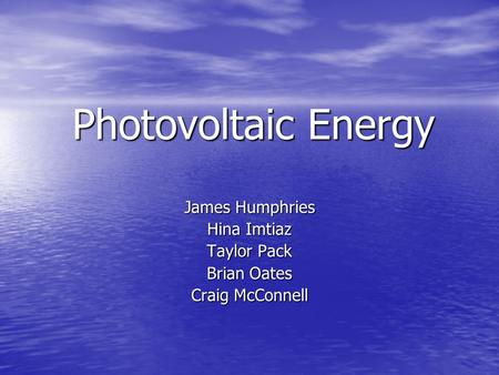 Photovoltaic Energy James Humphries Hina Imtiaz Taylor Pack Brian Oates Craig McConnell.