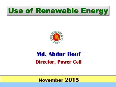 2015 November 2015 Md. Abdur Rouf Director, Power Cell Use of Renewable Energy.
