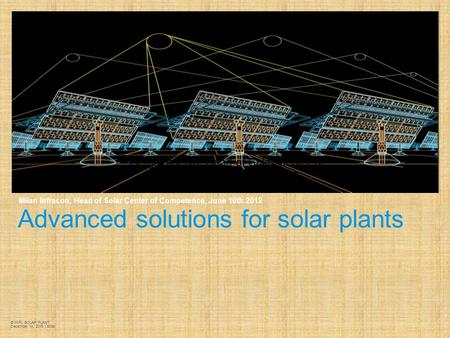 Advanced solutions for <strong>solar</strong> <strong>plants</strong> Milan Infracon, Head of <strong>Solar</strong> Center of Competence, June 10th 2012 © MIPL <strong>SOLAR</strong> <strong>PLANT</strong> December 14, 2015 | Slide  Sergio.