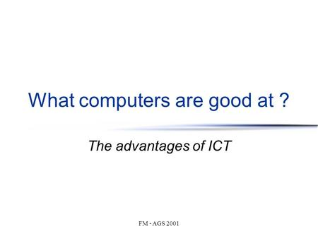 FM - AGS 2001 What computers are good at ? The advantages of ICT.