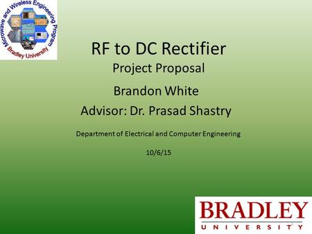 RF to DC Rectifier Project Proposal Brandon White Advisor: Dr. Prasad Shastry Department of Electrical and Computer Engineering 10/6/15 1.