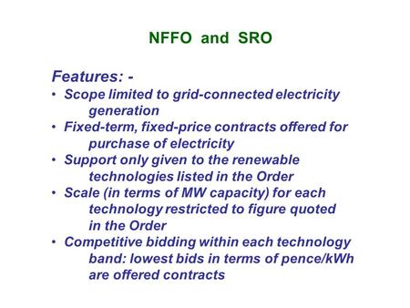 NFFO and SRO Features: - Scope limited to grid-connected electricity generation Fixed-term, fixed-price contracts offered for purchase of electricity Support.