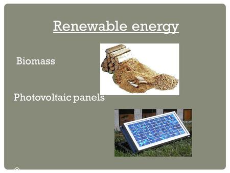 Renewable energy Biomass Photovoltaic panels . BIOMASS Biomass is the 2nd renewable energy in the world. It allows to generate electricity and heat through.