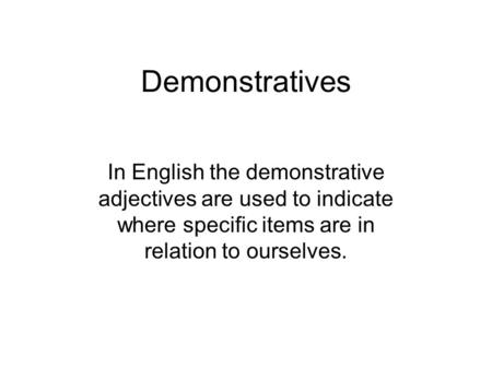 Demonstratives In English the demonstrative adjectives are used to indicate where specific items are in relation to ourselves.
