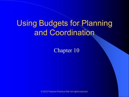 © 2012 Pearson Prentice Hall. All rights reserved. Using Budgets for Planning and Coordination Chapter 10.