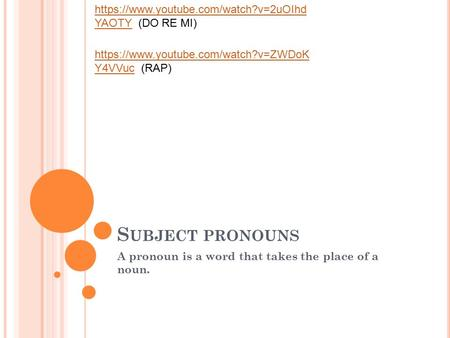S UBJECT PRONOUNS A pronoun is a word that takes the place of a noun. https://www.youtube.com/watch?v=2uOIhd YAOTYhttps://www.youtube.com/watch?v=2uOIhd.