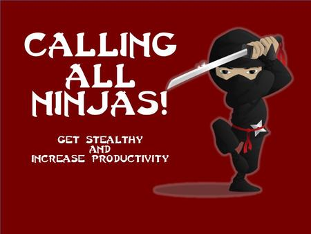 Calling all Ninjas! Get stealthy And increase productivity.