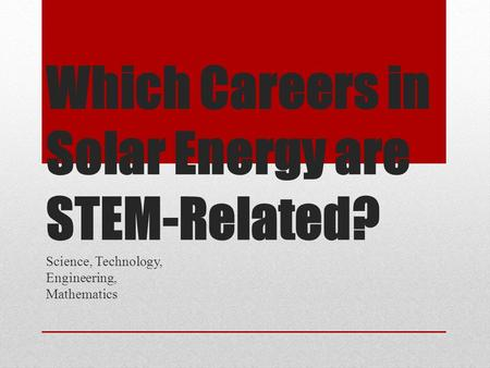 Which Careers inSolar Energy areSTEM-Related? Which Careers in Solar Energy are STEM-Related? Science, Technology, Engineering, Mathematics.
