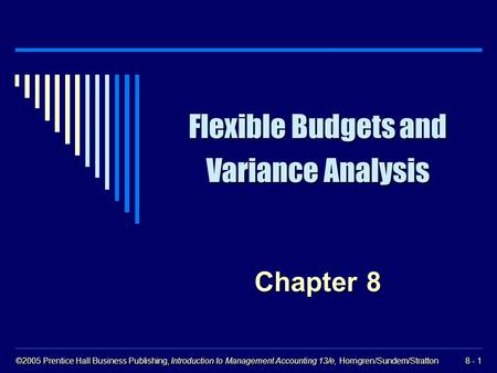 ©2005 Prentice Hall Business Publishing, Introduction to Management Accounting 13/e, Horngren/Sundem/Stratton 8 - 1 Flexible Budgets and Variance Analysis.
