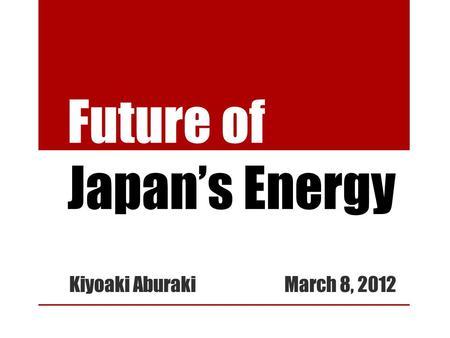 Future of Japan's Energy Kiyoaki Aburaki March 8, 2012.