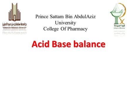 Acid Base balance Prince Sattam Bin AbdulAziz University College Of Pharmacy.