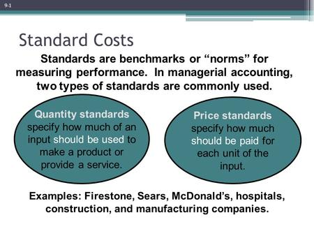 "9-1 Standard Costs Standards are benchmarks or ""norms"" for measuring performance. In managerial accounting, two types of standards are commonly used."
