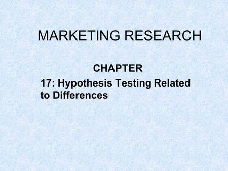 MARKETING RESEARCH CHAPTER 17: Hypothesis Testing Related to Differences.