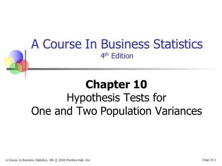 Chap 10-1 A Course In Business Statistics, 4th © 2006 Prentice-Hall, Inc. A Course In Business Statistics 4 th Edition Chapter 10 Hypothesis Tests for.