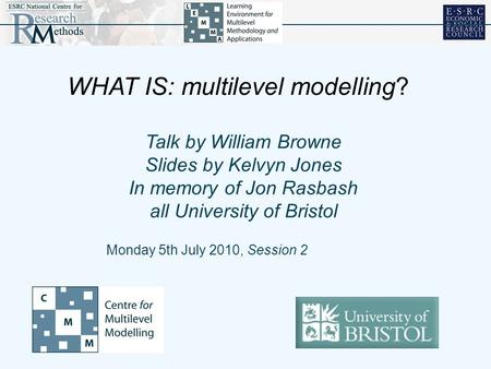 Talk by William Browne Slides by Kelvyn Jones In memory of Jon Rasbash all University of Bristol Monday 5th July 2010, Session 2 WHAT IS: multilevel modelling?