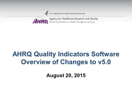 AHRQ Quality Indicators Software Overview of Changes to v5.0 August 20, 2015.