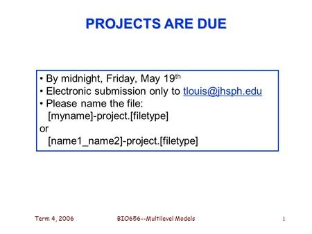 Term 4, 2006BIO656--Multilevel Models 1 PROJECTS ARE DUE By midnight, Friday, May 19 th Electronic submission only to Please.