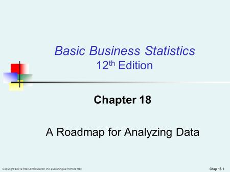Chap 18-1 Copyright ©2012 Pearson Education, Inc. publishing as Prentice Hall Chap 18-1 Chapter 18 A Roadmap for Analyzing Data Basic Business Statistics.