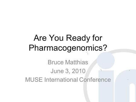 Are You Ready for Pharmacogenomics? Bruce Matthias June 3, 2010 MUSE International Conference.