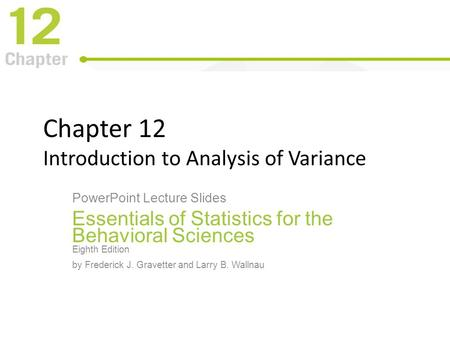Chapter 12 Introduction to Analysis of Variance PowerPoint Lecture Slides Essentials of Statistics for the Behavioral Sciences Eighth Edition by Frederick.