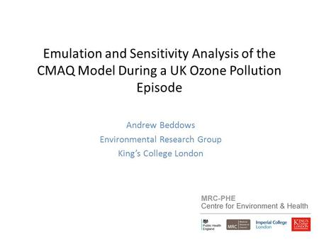Emulation and Sensitivity Analysis of the CMAQ Model During a UK Ozone Pollution Episode Andrew Beddows Environmental Research Group King's College London.