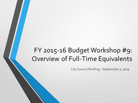 FY 2015-16 Budget Workshop #9: Overview of Full-Time Equivalents City Council Briefing – September 2, 2015.