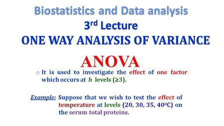 ONE WAY ANALYSIS OF VARIANCE ANOVA o It is used to investigate the effect of one factor which occurs at h levels (≥3). Example: Suppose that we wish to.