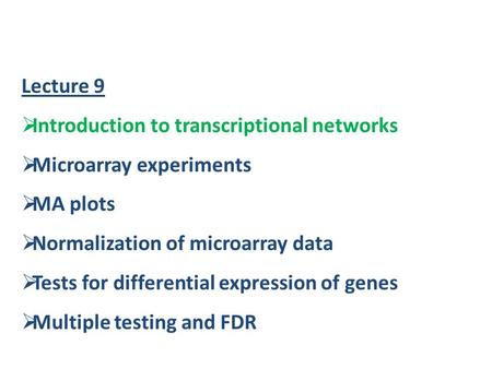 Lecture 9  Introduction to transcriptional networks  Microarray experiments  MA plots  Normalization of microarray data  Tests for differential expression.
