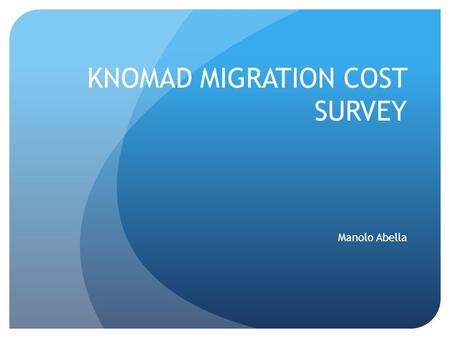 KNOMAD MIGRATION COST SURVEY Manolo Abella. Background Much anecdotal evidence that migration costs are high and rising attributed to growing wage differentials.