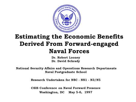 Estimating the Economic Benefits Derived From Forward-engaged Naval Forces Dr. Robert Looney Dr. David Schrady National Security Affairs and Operations.