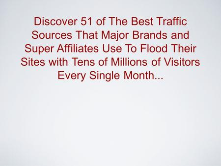 Discover 51 of The Best Traffic Sources That Major Brands and Super Affiliates Use To Flood Their Sites with Tens of Millions of Visitors Every Single.