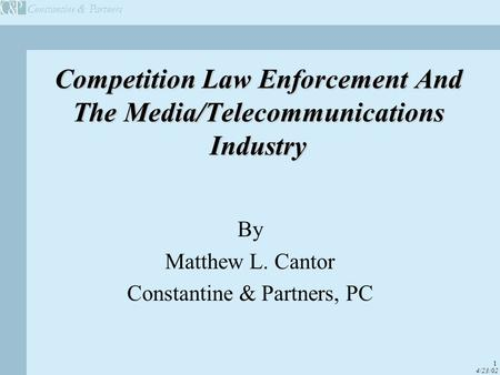 Constantine & Partners 1 4/23/02 Competition Law Enforcement And The Media/Telecommunications Industry By Matthew L. Cantor Constantine & Partners, PC.
