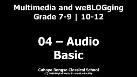 Multimedia and weBLOGging Grade 7-9 | 10-12 Cahaya Bangsa Classical School (C) 2010 Digital Media Production Facility 04 – Audio Basic.