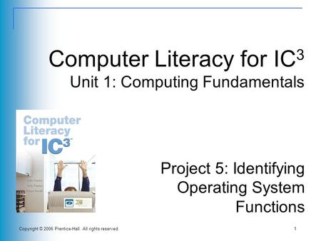 Copyright © 2006 Prentice-Hall. All rights reserved.1 Computer Literacy for IC 3 Unit 1: Computing Fundamentals Project 5: Identifying Operating System.